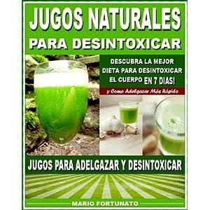 JUGOS NATURALES PARA DESINTOXICAR: Descubra la Mejor Dieta Para Desintoxicar el Cuerpo en 7 Dias y Como Adelgazar Mas Rápido - Jugos Para Adelgazar y