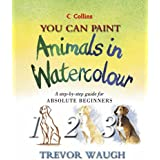 You Can Paint Animals in Watercolour: A Step-by-step Guide for Absolute Beginners