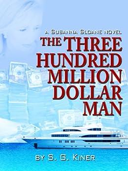 The Three Hundred Million Dollar Man (a Susanna Sloane novel Book 2) by [Kiner, S. G.]