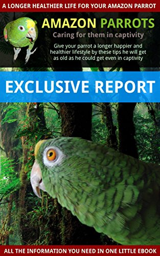 Amazon parrots best care taking in captivity: Learn how to extend the life of your Amazon parrot (English Edition)