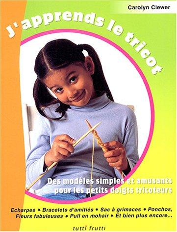 J'apprends le tricot : Des modèles simples et amusants pour les petits doigts tricoteurs