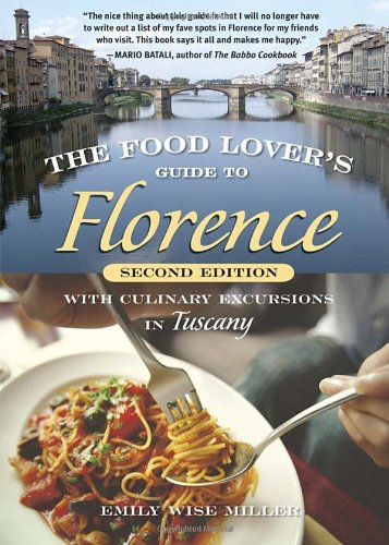 The Food Lover S Guide To Florence With Culinary Excursions In Tuscany