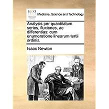 Analysis per quantitatum series, fluxiones, ac differentias: cum enumeratione linearum tertii ordinis. by Isaac Newton (2010-05-29)