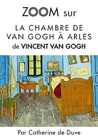 Zoom Sur La Chambre De Van Gogh A Arles Pour Connaitre Tous Les Secrets Du Celebre Tableau De Vincent Van Gogh Zoom Sur Un Tableau T 4 French Edition Ebook De