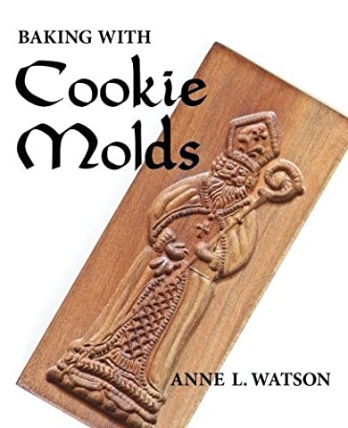 Baking with Cookie Molds: Secrets and Recipes for Making Amazing Handcrafted Cookies for Your Christmas, Holiday, Wedding, Party, Swap, Exchange, or Everyday Treat by Anne L. Watson (Cookies For Christmas Cookie Swap)
