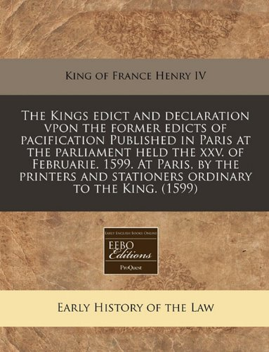 The Kings edict and declaration vpon the former edicts of pacification Published in Paris at the parliament held the xxv. of Februarie. 1599. At ... and stationers ordinary to the King.  (1599)