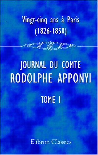 Vingt-cinq ans à Paris, 1826-1850: Journal du comte Rodolphe Apponyi, attaché à l'ambassade d'Autriche-Hongrie à Paris. Publié par Ernest Daudet. Tome 1. 1826-1830
