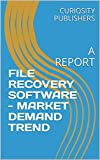 FILE RECOVERY SOFTWARE - MARKET DEMAND TREND: A REPORT