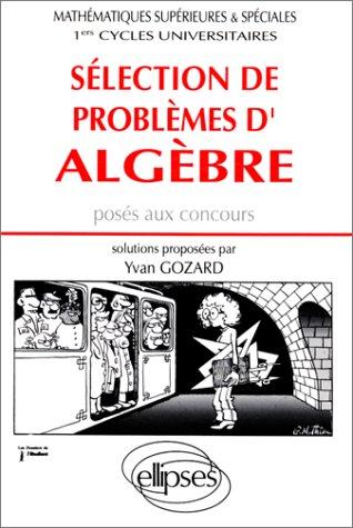 Sélection de problèmes d'algèbre posés aux concours: Mathématiques supérieures et spéciales, 1ers cycles universitaires