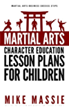 Martial Arts Character Education Lesson Plans for Children: A Complete 16-Week Curriculum for Teaching Character Values and Life Skills in Your Martial ... Arts Business Success Steps Book 2)