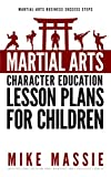 Martial Arts Character Education Lesson Plans for Children: A Complete 16-Week Curriculum for Teaching Character Values and Life Skills in Your Martial ... Success Steps Book 4) (English Edition)
