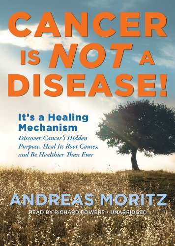 Cancer Is Not a Disease!: It's a Healing Mechanism: Discover Cancer's Hidden Purpose, Heal Its Root Causes, and Be Healthier Than Ever