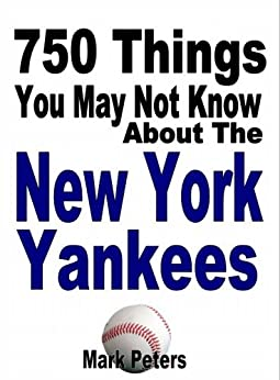 750 Things You May Not Know About The New York Yankees by [Peters, Mark]