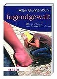 Jugendgewalt - Wie sie entsteht, was Erzieher tun müssen - Allan Guggenbühl