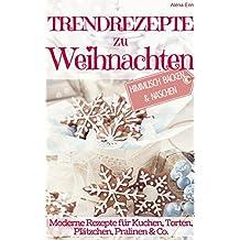 Trendrezepte zu Weihnachten: Himmlisch Backen & Naschen: Moderne Rezepte für Kuchen, Torten, Plätzchen, und Pralinen (Backen - die besten Rezepte 9)