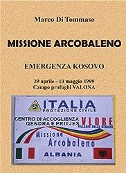 MISSIONE ARCOBALENO - Emergenza Kosovo, 29 aprile .. 10 maggio 1999 - Campo profughi Valona (Italian Edition)
