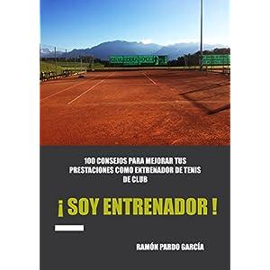 ¡ SOY ENTRENADOR !: 100 CONSEJOS PARA MEJORAR TUS PRESTACIONES COMO ENTRENADOR DE TENIS DE CLUB