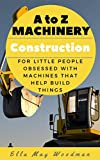 A to Z Transport and Machinery Construction edition: For Little People Obsessed with Machines that Help Make Things (A to Z Transport and Machinery Alphabet Books Book 2)