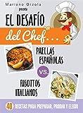 EL DESAFÍO DEL CHEF... PAELLAS ESPAÑOLAS vs. RISOTTOS ITALIANOS: 40 recetas para preparar, probar y elegir (Colección Cocina...
