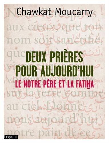 Deux prires pour aujourd'hui : La Fatiha et le Notre Pre de Chawkat Georges Moucarry (5 fvrier 2015) Broch