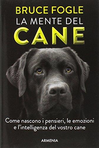 La mente del cane. Come nascono i pensieri, le emozioni e l'intelligenza del vostro cane