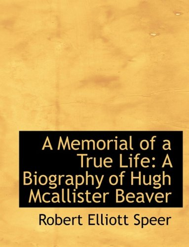 A Memorial of a True Life: A Biography of Hugh Mcallister Beaver: A Biography of Hugh Mcallister Beaver (Large Print Edition)