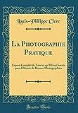 La Photographie Pratique: Exposé Complet de Tout Ce Qu'il Faut Savoir Pour Obtenir de Bonnes Photographies (Classic Reprint)