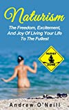 Naturism: The Freedom, Excitement, And Joy Of Living Your Life To The Fullest (Benefits Of Nudism, The Freedom Of Being Naked, Stress Relieving)