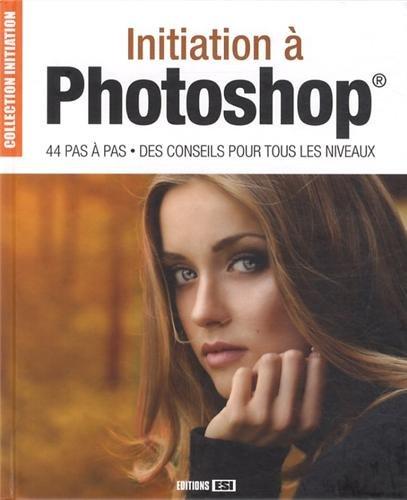 Initiation à Photoshop : 44 pas à pas, des conseils pour tous les niveaux