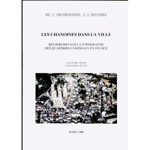 Les Chanoines dans la ville: Recherches sur la topographie des quartiers canoniaux en France
