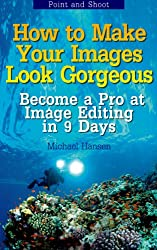 Point and Shoot: How to Make Your Images Look Gorgeous: Become a Pro at Image Editing in 9 Days