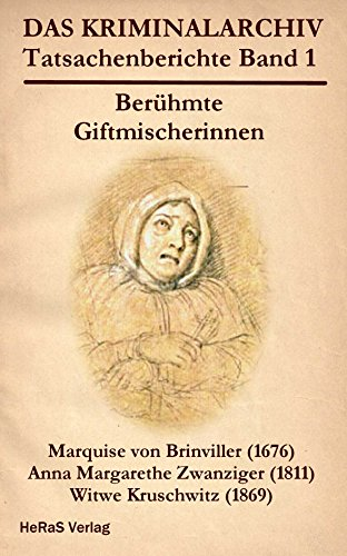 Berühmte Giftmischerinnen: Marquise von Brinvilliers (1676), Anna Margarethe Zwanziger (1811), Witwe Kruschwitz (1869) (Das Kriminalarchiv 1)