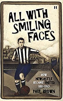 All With Smiling Faces: How Newcastle became United, 1881-1910 by [Brown, Paul]