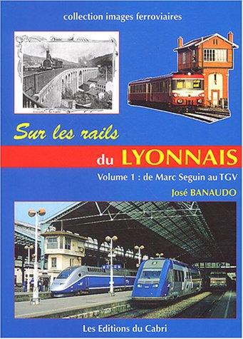 Sur les rails du Lyonnais : Volume 1, Le grand réseau, de Marc Seguin au TGV