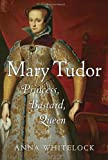 Mary Tudor: Princess, Bastard, Queen by Anna Whitelock (2010-09-07)
