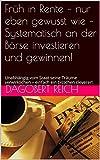 Früh in Rente – nur eben gewusst wie – Systematisch an der Börse investieren und gewinnen!: Unabhängig vom Staat seine Träume verwirklichen – einfach ein bisschen cleverer!