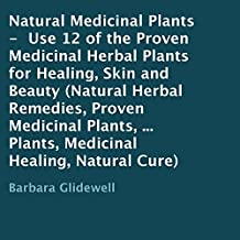 Natural Medicinal Plants: Use 12 of the Proven Medicinal Herbal Plants for Healing, Skin and Beauty