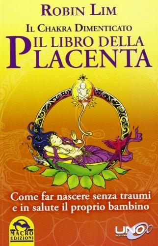 il libro della placenta. il chakra dimenticato. come far nascere senza traumi e in salute il proprio bambino