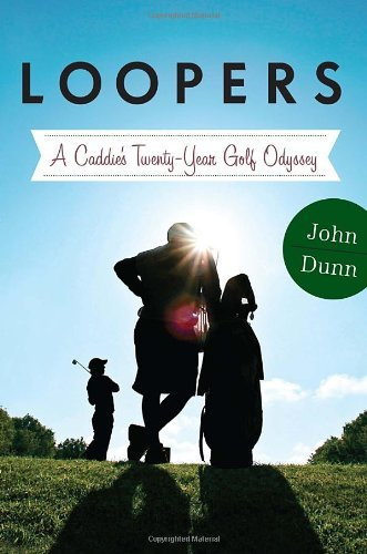 Loopers: A Caddie's Twenty-Year Golf Odyssey by John Dunn (2013-05-14)