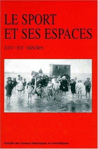 Le sport et ses espaces XIX- XXe siecle : jeux et sports dans l'Histoire, tome 5