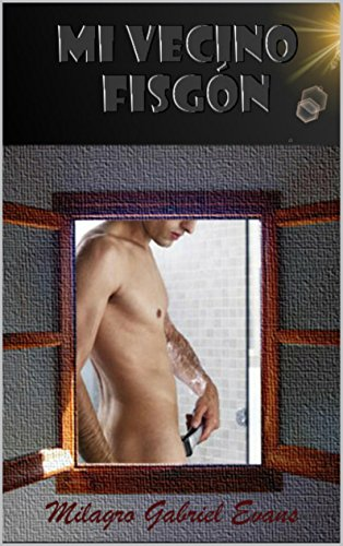 El fisgón de mi vecino: Novela homoerotica por Milagro Gabriel Evans
