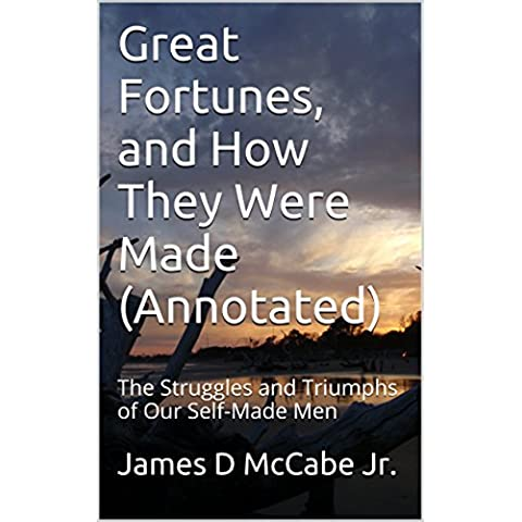 Great Fortunes, and How They Were Made (Annotated): The Struggles and Triumphs of Our Self-Made Men (English Edition)
