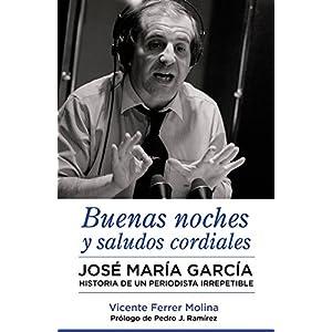 Buenas noches y saludos cordiales: José María García. Historia de un periodis
