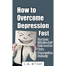 How to Overcome Depression Fast - The Most Effective Self-Help Book to Cure Depression Naturally (depression and anxiety, depression self help, depression ... drugs, depression fast) (English Edition)