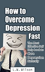 How to Overcome Depression Fast - The Most Effective Self-Help Book to Cure Depression Naturally (depression and anxiety, depression self help, depression ... depression without drugs, depression fast)