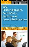 300 Prüfungsfragen Kaufmann / Kauffrau im Gesundheitswesen: Alle Fragen und Antworten für die Prüfungsvorbereitung auf die Abschlussprüfung