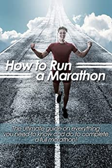 How to Run a Marathon: The ultimate guide on everything you need to know and do to complete a full marathon! (English Edition) par [Wells, Adam]