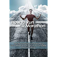 How to Run a Marathon: The ultimate guide on everything you need to know and do to complete a full marathon! (English Edition)