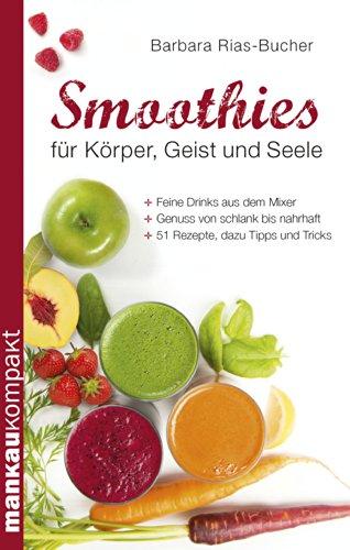 Download Smoothies für Körper, Geist und Seele: Feine Drinks aus dem Mixer. Genuss von schlank bis nahrhaft. 51 Rezepte, dazu Tipps und Tricks