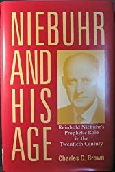 Niebuhr and His Age: Reinhold Niebuhr's Prophetic Role in the Twentieth Century by Charles C. Brown (1992-09-01)